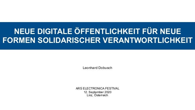 NEUE DIGITALE ÖFFENTLICHKEIT FÜR NEUE FORMEN SOLIDARISCHER VERANTWORTLICHKEIT Leonhard Dobusch ARS ELECTRONICA FESTIVAL 12...