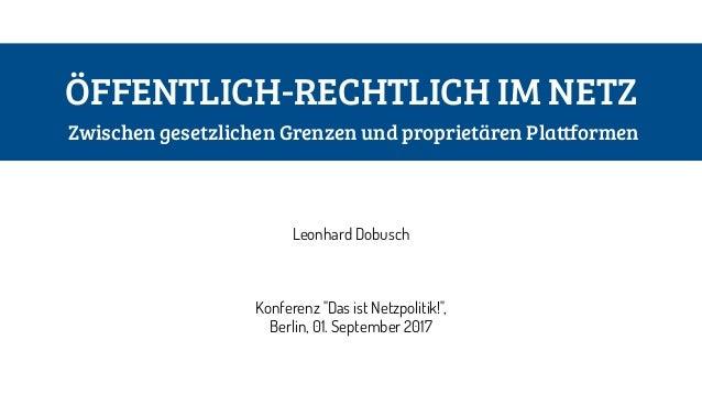 """ÖFFENTLICH-RECHTLICH IM NETZ Zwischen gesetzlichen Grenzen und proprietären Plattformen Leonhard Dobusch Konferenz """"Das i..."""