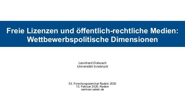 Freie Lizenzen und öffentlich-rechtliche Medien: Wettbewerbspolitische Dimensionen Leonhard Dobusch Universität Innsbruck...
