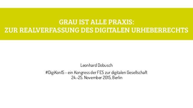 GRAU IST ALLE PRAXIS:  ZUR REALVERFASSUNG DES DIGITALEN URHEBERRECHTS Leonhard Dobusch #DigiKon15 - ein Kongress der FES ...