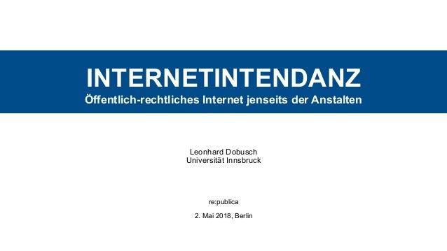 INTERNETINTENDANZ Öffentlich-rechtliches Internet jenseits der Anstalten Leonhard Dobusch Universität Innsbruck re:publi...