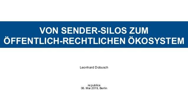 VON SENDER-SILOS ZUM  ÖFFENTLICH-RECHTLICHEN ÖKOSYSTEM Leonhard Dobusch re:publica  06. Mai 2019, Berlin