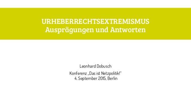 """URHEBERRECHTSEXTREMISMUS Ausprägungen und Antworten Leonhard Dobusch Konferenz """"Das ist Netzpolitik!"""" 4. September 2015,..."""