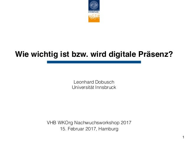 Wie wichtig ist bzw. wird digitale Präsenz? Leonhard Dobusch Universität Innsbruck VHB WKOrg Nachwuchsworkshop 2017 15. F...