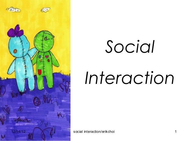 Social Interaction                               Social                  Interaction12/14/12   social interaction/erikchoi...