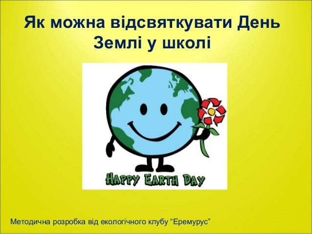 """Як можна відсвяткувати День          Землі у школіМетодична розробка від екологічного клубу """"Еремурус"""""""