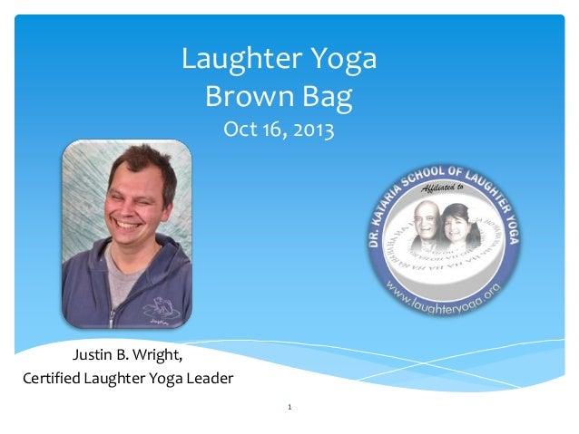 Laughter Yoga Brown Bag Oct 16, 2013  Justin B. Wright, Certified Laughter Yoga Leader 1