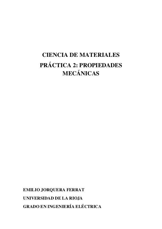 CIENCIA DE MATERIALES PRÁCTICA 2: PROPIEDADES MECÁNICAS  EMILIO JORQUERA FERRAT UNIVERSIDAD DE LA RIOJA GRADO EN INGENIERÍ...