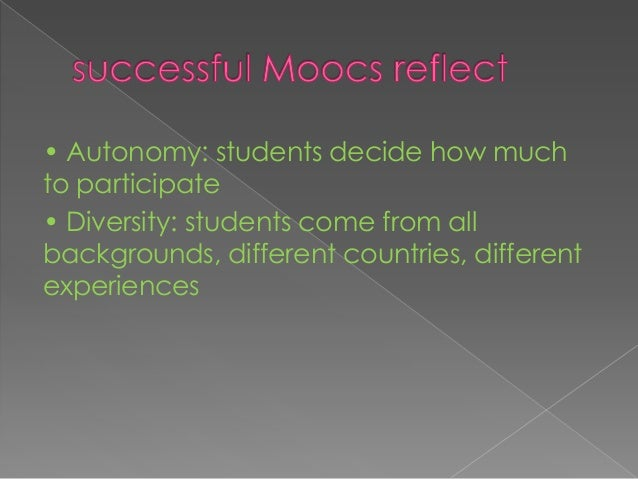  Openness: MOOCs should be free or of such low cost that nearly anyone can participate  • Interactivity: Chats, social n...