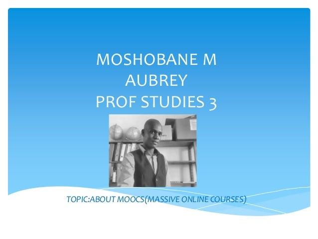 MOSHOBANE M AUBREY PROF STUDIES 3 TOPIC:ABOUT MOOCS(MASSIVE ONLINE COURSES)