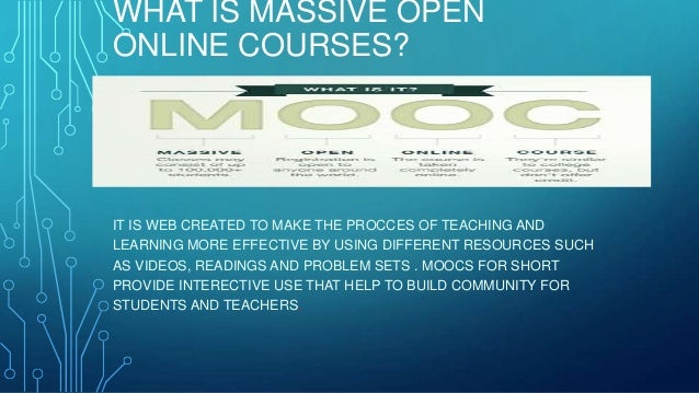 WHAT IS MASSIVE OPEN ONLINE COURSES? IT IS WEB CREATED TO MAKE THE PROCCES OF TEACHING AND LEARNING MORE EFFECTIVE BY USIN...