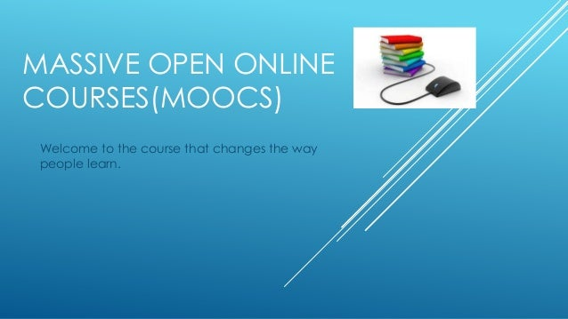 MASSIVE OPEN ONLINE COURSES(MOOCS) Welcome to the course that changes the way people learn.