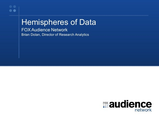 Hemispheres of Data FOX Audience Network Brian Dolan, Director of Research Analytics