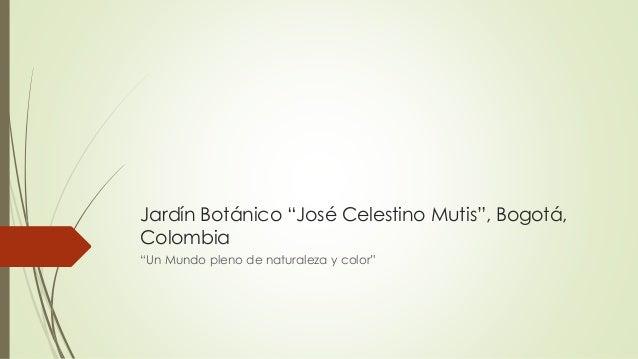 """Jardín Botánico """"José Celestino Mutis"""", Bogotá, Colombia """"Un Mundo pleno de naturaleza y color"""""""