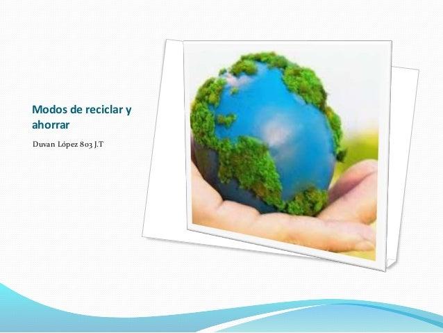 Modos de reciclar y ahorrar Duvan López 803 J.T