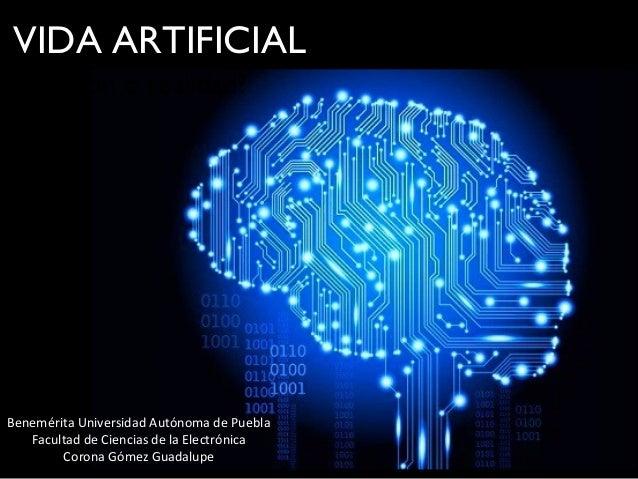 VIDA ARTIFICIAL ¿Ficción o realidad? Benemérita Universidad Autónoma de Puebla Facultad de Ciencias de la Electrónica Coro...