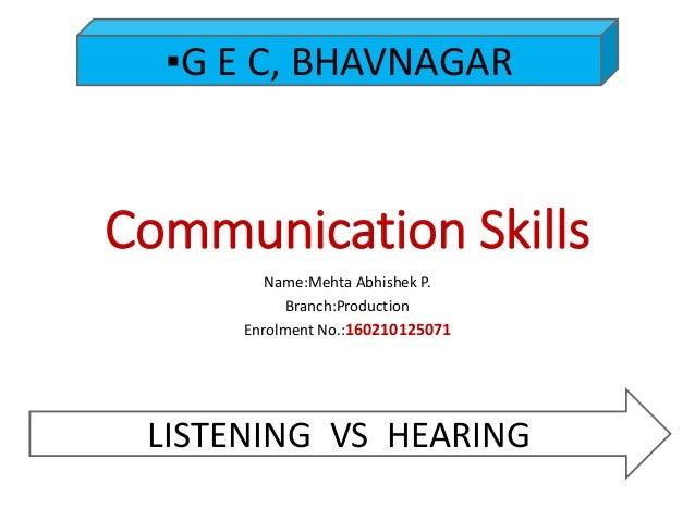 Communication Skills Name:Mehta Abhishek P. Branch:Production Enrolment No.:160210125071 ▪G E C, BHAVNAGAR LISTENING VS HE...