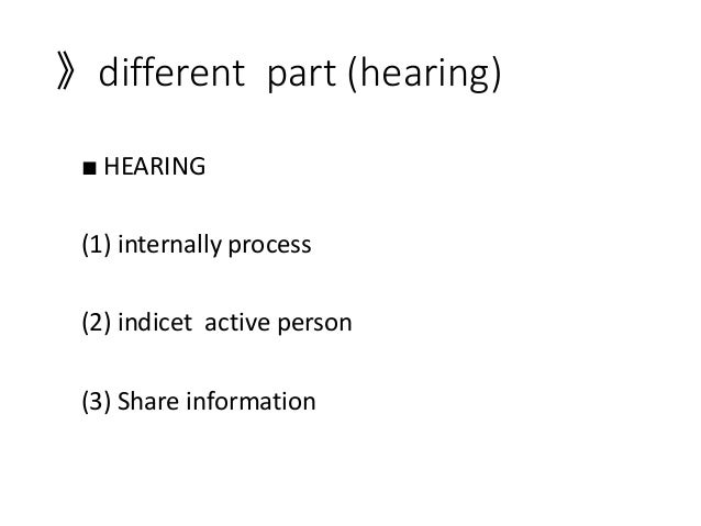 》different part (hearing) ■ HEARING (1) internally process (2) indicet active person (3) Share information