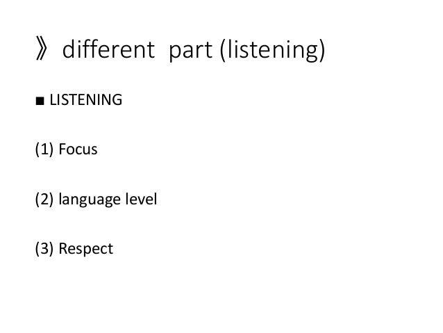 》different part (listening) ■ LISTENING (1) Focus (2) language level (3) Respect