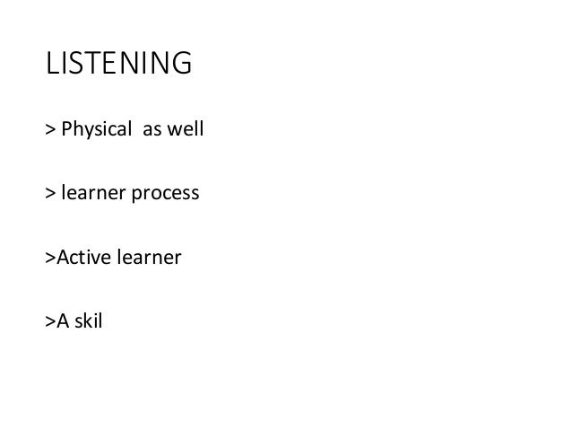 LISTENING > Physical as well > learner process >Active learner >A skil