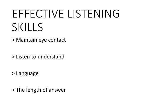 EFFECTIVE LISTENING SKILLS > Maintain eye contact > Listen to understand > Language > The length of answer