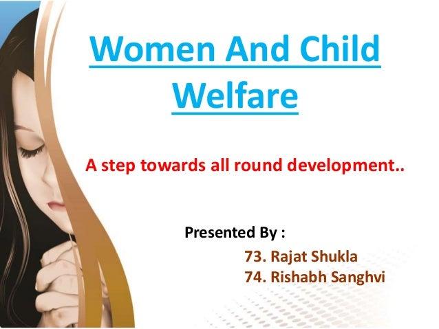 Women And Child Welfare A step towards all round development.. Presented By : 73. Rajat Shukla 74. Rishabh Sanghvi
