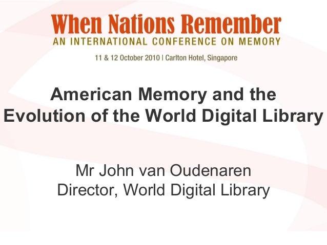 American Memory and the Evolution of the World Digital Library Mr John van Oudenaren Director, World Digital Library