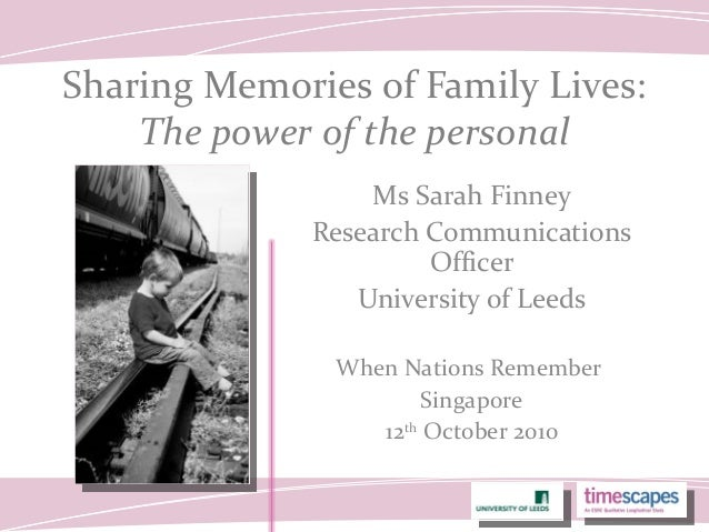 Sharing Memories of Family Lives: The power of the personal Ms Sarah Finney Research Communications Officer University of ...