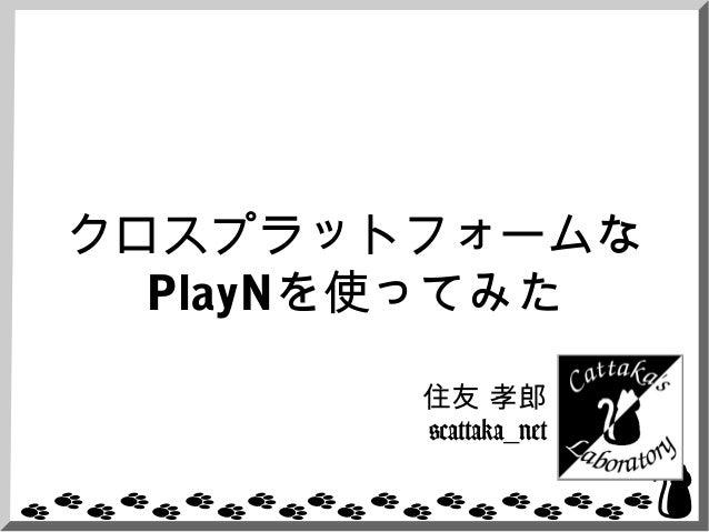 クロスプラットフォームなPlayNを使ってみた住友 孝郎@cattaka_net