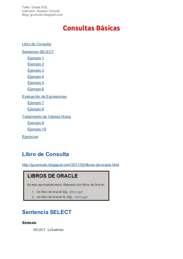 Taller: Oracle SQL Instructor: Gustavo Coronel Blog: gcoronelc.blogspot.com Consultas Básicas Libro de Consulta Sentencia...