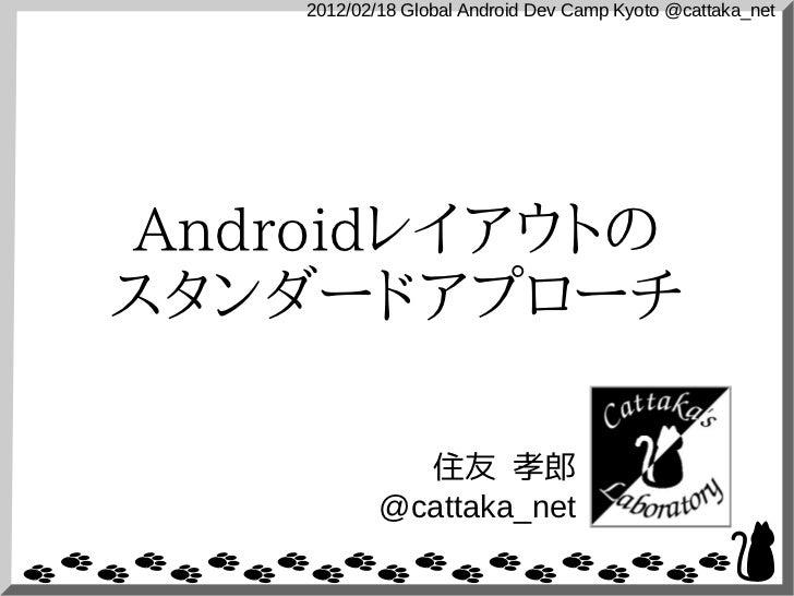 2012/02/18 Global Android Dev Camp Kyoto @cattaka_netAndroidレイアウトのスタンダードアプローチ              住友 孝郎            @cattaka_net