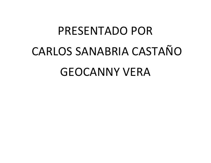 PRESENTADO PORCARLOS SANABRIA CASTAÑO    GEOCANNY VERA