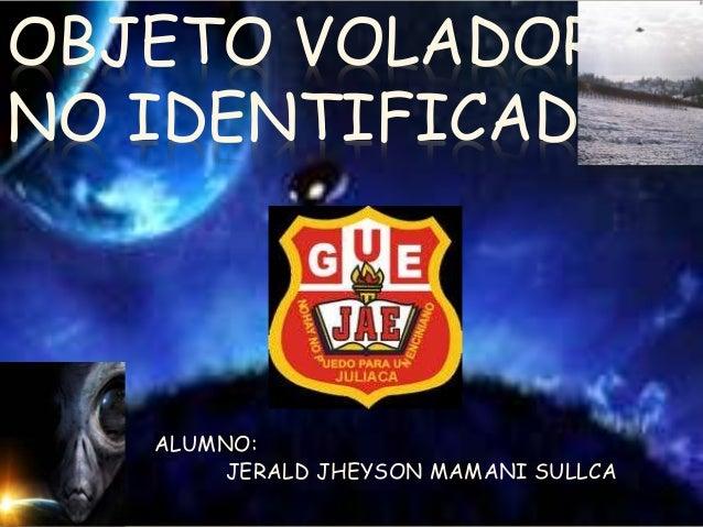 OBJETO VOLADOR NO IDENTIFICADO ALUMNO: JERALD JHEYSON MAMANI SULLCA