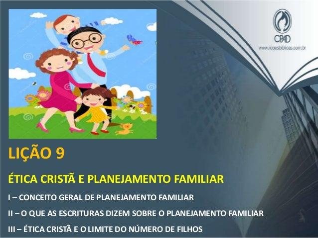 LIÇÃO 9 ÉTICA CRISTÃ E PLANEJAMENTO FAMILIAR I – CONCEITO GERAL DE PLANEJAMENTO FAMILIAR II – O QUE AS ESCRITURAS DIZEM SO...
