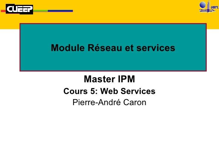 Module Réseau et services Master IPM Cours 5: Web Services Pierre-André Caron