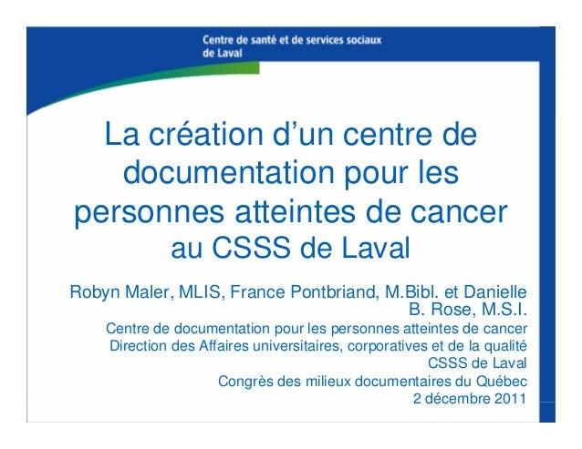 La création d'un centre de documentation pour les personnes atteintes de cancer au CSSS de Laval Robyn Maler, MLIS, France...