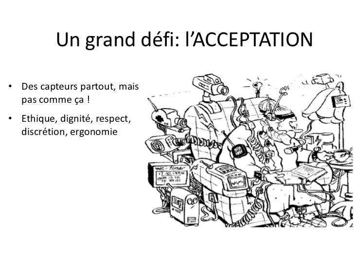 Un grand défi: l'ACCEPTATION• Des capteurs partout, mais  pas comme ça !• Ethique, dignité, respect,  discrétion, ergonomie