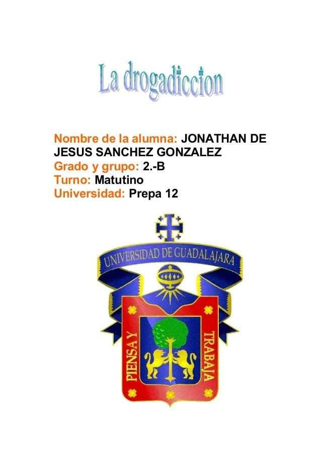 Nombre de la alumna: JONATHAN DE JESUS SANCHEZ GONZALEZ Grado y grupo: 2.-B Turno: Matutino Universidad: Prepa 12