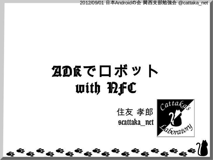 2012/09/01 日本Androidの会 関西支部勉強会 @cattaka_netADKでロボット  with NFC              住友 孝郎              @cattaka_net