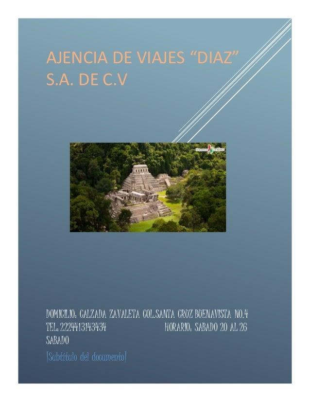 """AJENCIA DE VIAJES """"DIAZ"""" S.A. DE C.V DOMICILIO: CALZADA ZAVALETA COL.SANTA CRUZ BUENAVISTA NO.4 TEL: 2224413143434 HORARIO..."""