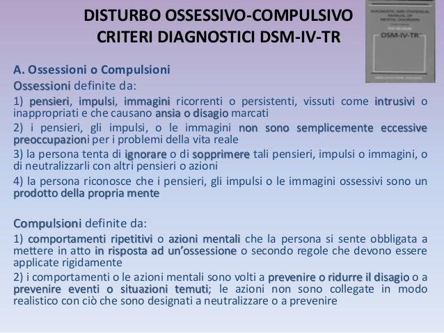 DISTURBO OSSESSIVO-COMPULSIVO CRITERI DIAGNOSTICI DSM-IV-TR A. Ossessioni o Compulsioni Ossessioni definite da: 1) pensier...