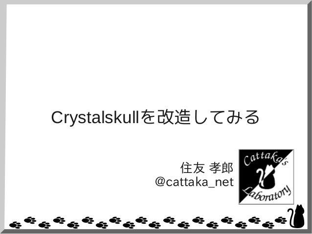 Crystalskullを改造してみる 住友 孝郎 @cattaka_net