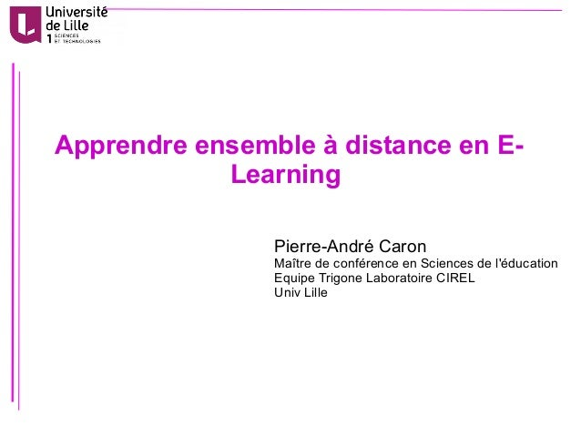 Apprendre ensemble à distance en E- Learning Pierre-André Caron Maître de conférence en Sciences de l'éducation Equipe Tri...