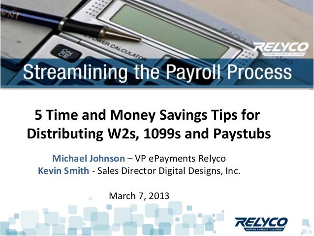 5 Time and Money Savings Tips forDistributing W2s, 1099s and Paystubs    Michael Johnson – VP ePayments Relyco Kevin Smith...