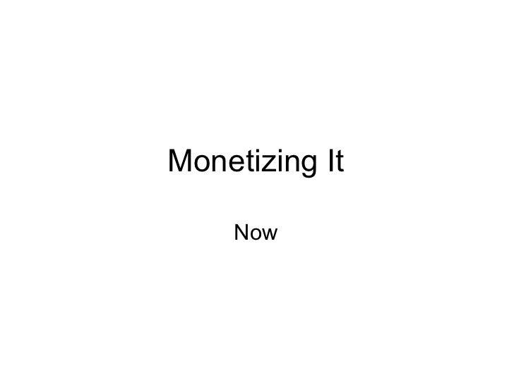 Monetizing It <ul><li>Now </li></ul>