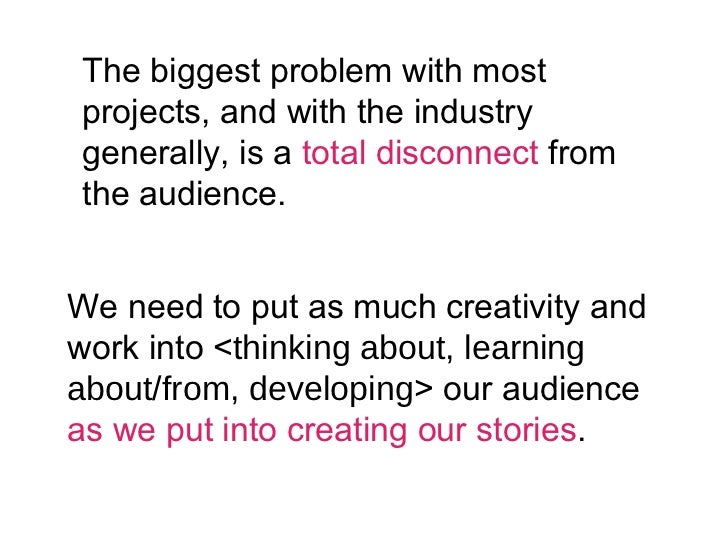 The biggest problem with most projects, and with the industry generally, is a  total disconnect  from the audience. We nee...