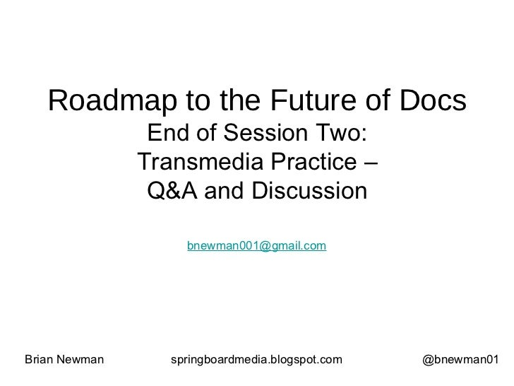 Roadmap to the Future of Docs End of Session Two: Transmedia Practice – Q&A and Discussion Brian Newman springboardmedia.b...