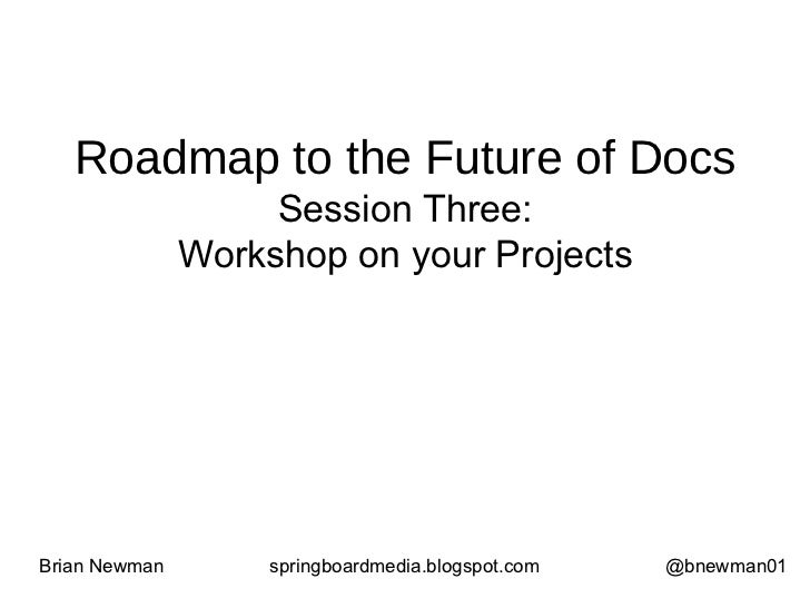 Roadmap to the Future of Docs Session Three: Workshop on your Projects Brian Newman springboardmedia.blogspot.com @bnewman01