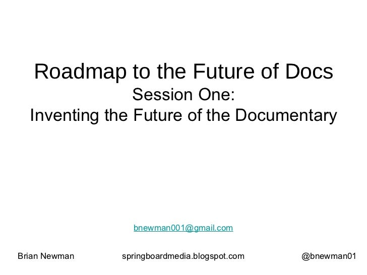 Roadmap to the Future of Docs Session One: Inventing the Future of the Documentary Brian Newman springboardmedia.blogspot....