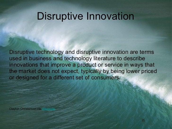 Disruptive Innovation <ul><li>Disruptive technology  and  disruptive innovation  are terms used in business and technology...